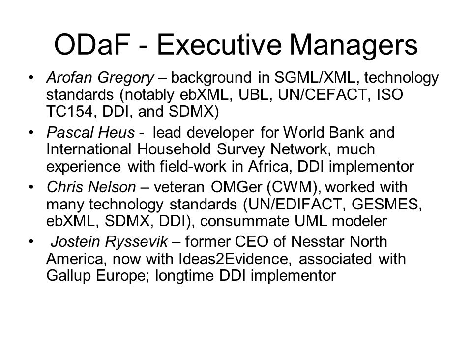 ODaF - Executive Managers Arofan Gregory – background in SGML/XML, technology standards (notably ebXML, UBL, UN/CEFACT, ISO TC154, DDI, and SDMX) Pascal Heus - lead developer for World Bank and International Household Survey Network, much experience with field-work in Africa, DDI implementor Chris Nelson – veteran OMGer (CWM), worked with many technology standards (UN/EDIFACT, GESMES, ebXML, SDMX, DDI), consummate UML modeler Jostein Ryssevik – former CEO of Nesstar North America, now with Ideas2Evidence, associated with Gallup Europe; longtime DDI implementor