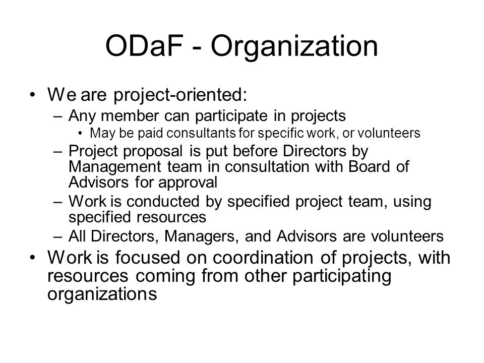 ODaF - Organization We are project-oriented: –Any member can participate in projects May be paid consultants for specific work, or volunteers –Project proposal is put before Directors by Management team in consultation with Board of Advisors for approval –Work is conducted by specified project team, using specified resources –All Directors, Managers, and Advisors are volunteers Work is focused on coordination of projects, with resources coming from other participating organizations