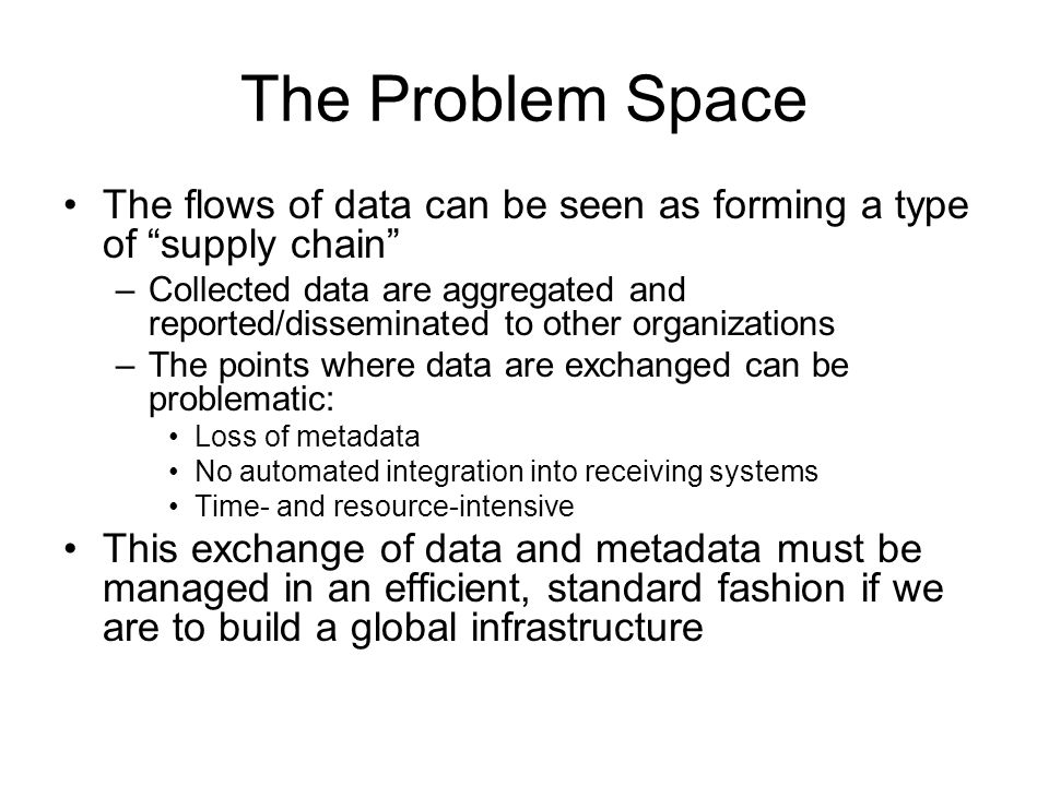The Problem Space The flows of data can be seen as forming a type of supply chain –Collected data are aggregated and reported/disseminated to other organizations –The points where data are exchanged can be problematic: Loss of metadata No automated integration into receiving systems Time- and resource-intensive This exchange of data and metadata must be managed in an efficient, standard fashion if we are to build a global infrastructure