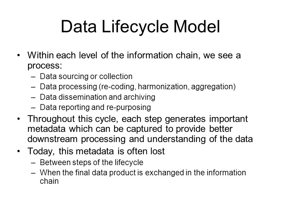 Data Lifecycle Model Within each level of the information chain, we see a process: –Data sourcing or collection –Data processing (re-coding, harmonization, aggregation) –Data dissemination and archiving –Data reporting and re-purposing Throughout this cycle, each step generates important metadata which can be captured to provide better downstream processing and understanding of the data Today, this metadata is often lost –Between steps of the lifecycle –When the final data product is exchanged in the information chain