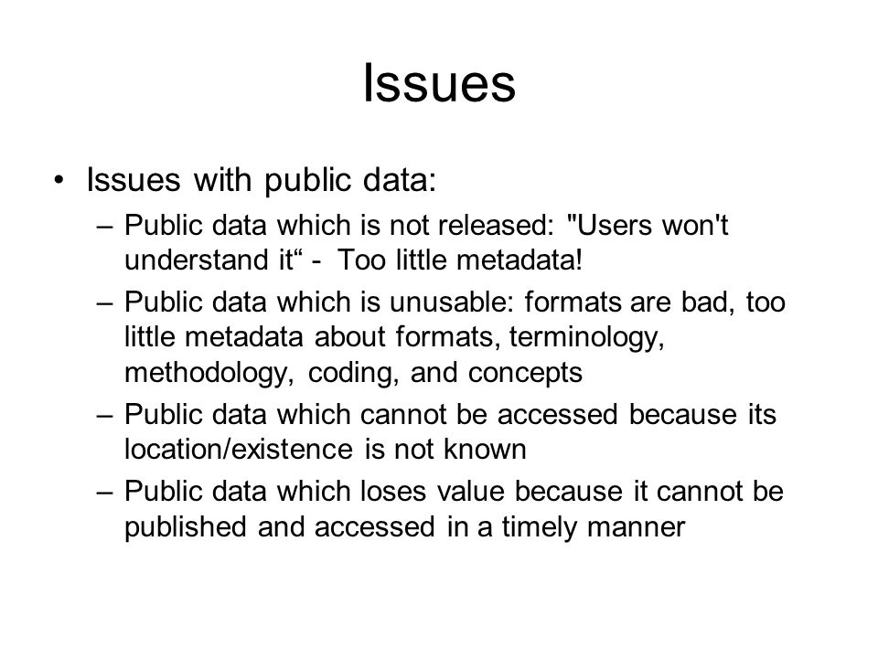 Issues Issues with public data: –Public data which is not released: Users won t understand it - Too little metadata.