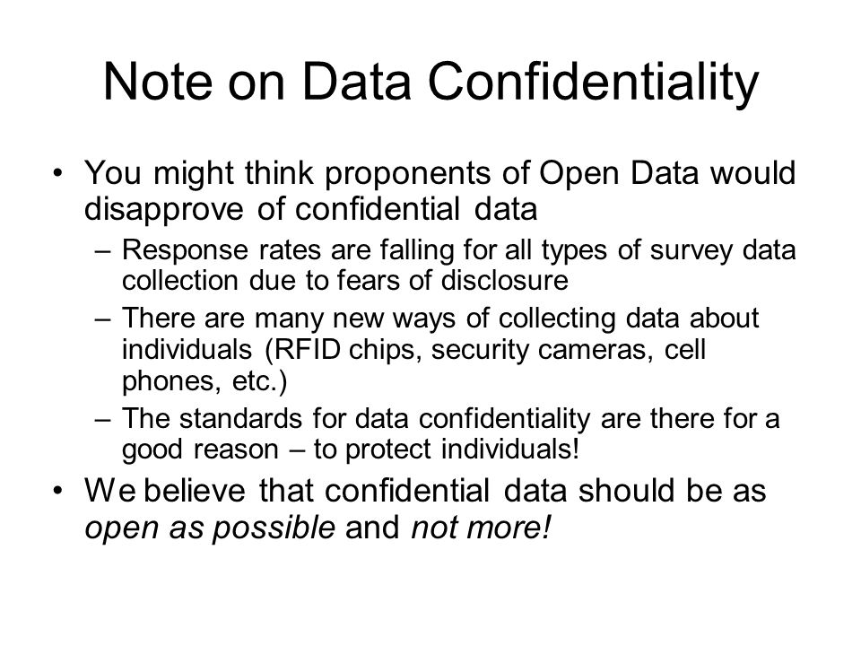 Note on Data Confidentiality You might think proponents of Open Data would disapprove of confidential data –Response rates are falling for all types of survey data collection due to fears of disclosure –There are many new ways of collecting data about individuals (RFID chips, security cameras, cell phones, etc.) –The standards for data confidentiality are there for a good reason – to protect individuals.