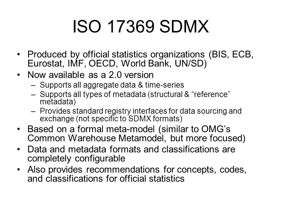 ISO 17369 SDMX Produced by official statistics organizations (BIS, ECB, Eurostat, IMF, OECD, World Bank, UN/SD) Now available as a 2.0 version –Supports all aggregate data & time-series –Supports all types of metadata (structural & reference metadata) –Provides standard registry interfaces for data sourcing and exchange (not specific to SDMX formats) Based on a formal meta-model (similar to OMGs Common Warehouse Metamodel, but more focused) Data and metadata formats and classifications are completely configurable Also provides recommendations for concepts, codes, and classifications for official statistics