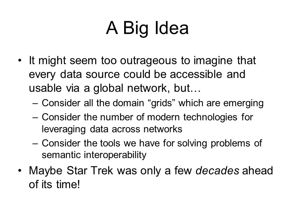 A Big Idea It might seem too outrageous to imagine that every data source could be accessible and usable via a global network, but… –Consider all the domain grids which are emerging –Consider the number of modern technologies for leveraging data across networks –Consider the tools we have for solving problems of semantic interoperability Maybe Star Trek was only a few decades ahead of its time!
