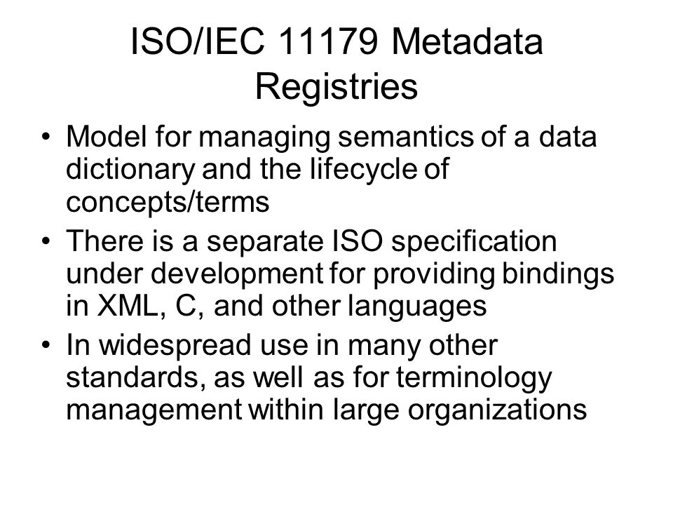 ISO/IEC 11179 Metadata Registries Model for managing semantics of a data dictionary and the lifecycle of concepts/terms There is a separate ISO specification under development for providing bindings in XML, C, and other languages In widespread use in many other standards, as well as for terminology management within large organizations