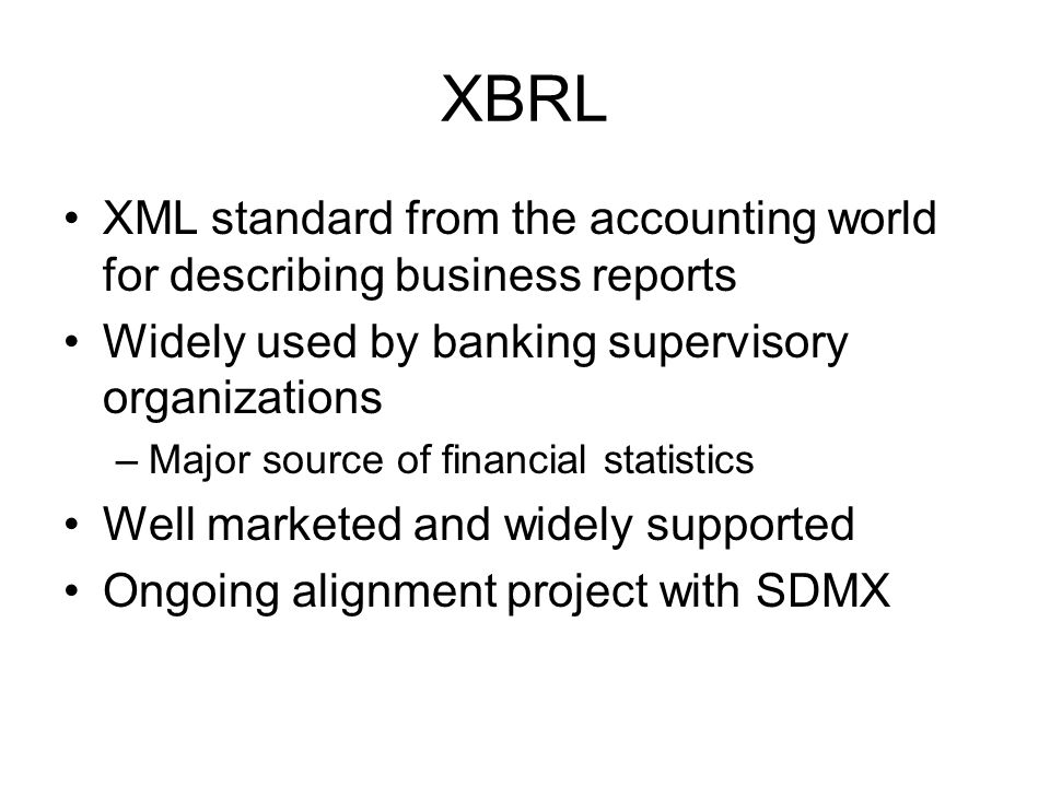 XBRL XML standard from the accounting world for describing business reports Widely used by banking supervisory organizations –Major source of financial statistics Well marketed and widely supported Ongoing alignment project with SDMX