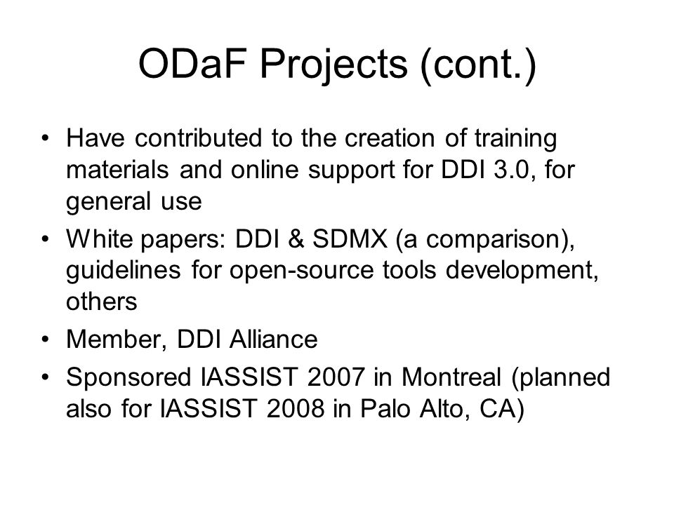 ODaF Projects (cont.) Have contributed to the creation of training materials and online support for DDI 3.0, for general use White papers: DDI & SDMX (a comparison), guidelines for open-source tools development, others Member, DDI Alliance Sponsored IASSIST 2007 in Montreal (planned also for IASSIST 2008 in Palo Alto, CA)