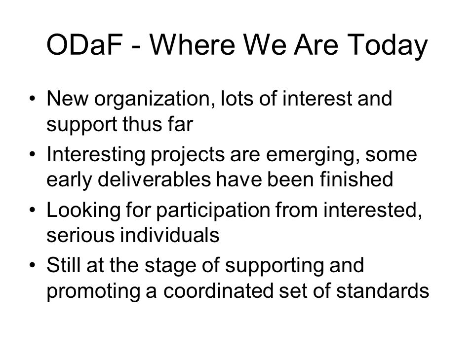 ODaF - Where We Are Today New organization, lots of interest and support thus far Interesting projects are emerging, some early deliverables have been finished Looking for participation from interested, serious individuals Still at the stage of supporting and promoting a coordinated set of standards