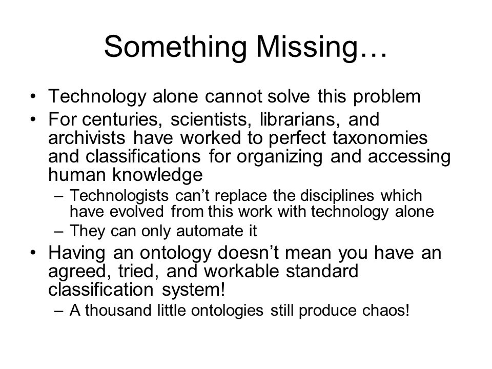 Something Missing… Technology alone cannot solve this problem For centuries, scientists, librarians, and archivists have worked to perfect taxonomies and classifications for organizing and accessing human knowledge –Technologists cant replace the disciplines which have evolved from this work with technology alone –They can only automate it Having an ontology doesnt mean you have an agreed, tried, and workable standard classification system.