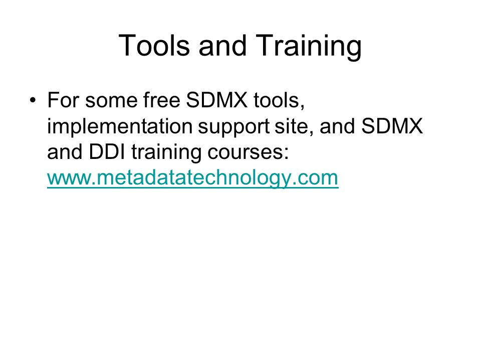 Tools and Training For some free SDMX tools, implementation support site, and SDMX and DDI training courses: www.metadatatechnology.com www.metadatatechnology.com