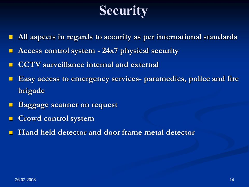 26.02.2008 14 All aspects in regards to security as per international standards All aspects in regards to security as per international standards Access control system - 24x7 physical security Access control system - 24x7 physical security CCTV surveillance internal and external CCTV surveillance internal and external Easy access to emergency services- paramedics, police and fire brigade Easy access to emergency services- paramedics, police and fire brigade Baggage scanner on request Baggage scanner on request Crowd control system Crowd control system Hand held detector and door frame metal detector Hand held detector and door frame metal detector Security