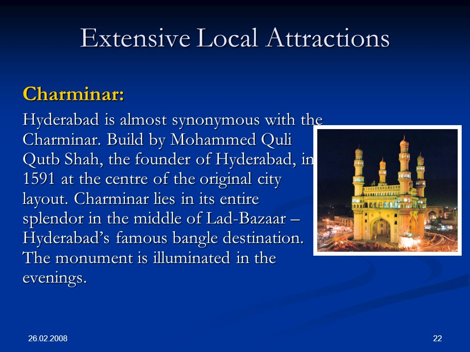 26.02.2008 22 Extensive Local Attractions Charminar: Charminar: Hyderabad is almost synonymous with the Charminar.