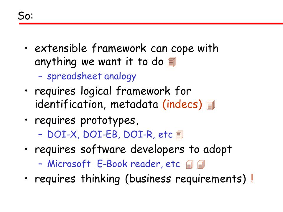 extensible framework can cope with anything we want it to do –spreadsheet analogy requires logical framework for identification, metadata (indecs) requires prototypes, –DOI-X, DOI-EB, DOI-R, etc requires software developers to adopt –Microsoft E-Book reader, etc requires thinking (business requirements) .