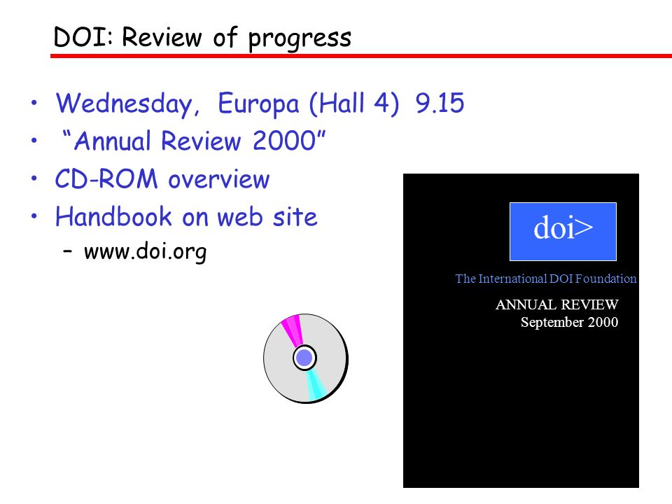 Wednesday, Europa (Hall 4) 9.15 Annual Review 2000 CD-ROM overview Handbook on web site –www.doi.org DOI: Review of progress doi> ANNUAL REVIEW September 2000 The International DOI Foundation