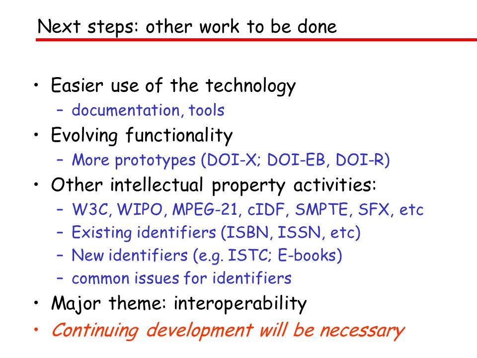 Easier use of the technology –documentation, tools Evolving functionality –More prototypes (DOI-X; DOI-EB, DOI-R) Other intellectual property activities: –W3C, WIPO, MPEG-21, cIDF, SMPTE, SFX, etc –Existing identifiers (ISBN, ISSN, etc) –New identifiers (e.g.