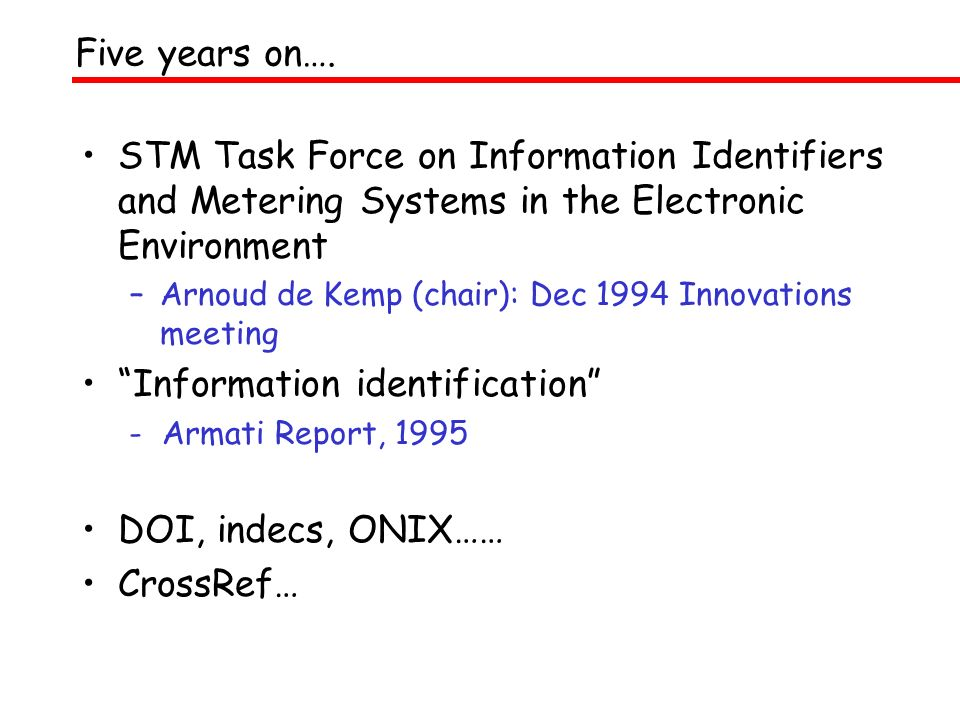 STM Task Force on Information Identifiers and Metering Systems in the Electronic Environment –Arnoud de Kemp (chair): Dec 1994 Innovations meeting Information identification - Armati Report, 1995 DOI, indecs, ONIX…… CrossRef… Five years on….