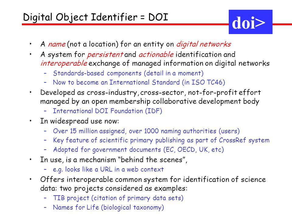 doi> Digital Object Identifier = DOI A name (not a location) for an entity on digital networks A system for persistent and actionable identification and interoperable exchange of managed information on digital networks –Standards-based components (detail in a moment) –Now to become an International Standard (in ISO TC46) Developed as cross-industry, cross-sector, not-for-profit effort managed by an open membership collaborative development body –International DOI Foundation (IDF) In widespread use now: –Over 15 million assigned, over 1000 naming authorities (users) –Key feature of scientific primary publishing as part of CrossRef system –Adopted for government documents (EC, OECD, UK, etc) In use, is a mechanism behind the scenes, –e.g.