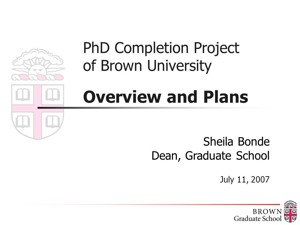 PhD Completion Project of Brown University Overview and Plans Sheila Bonde Dean, Graduate School July 11, 2007