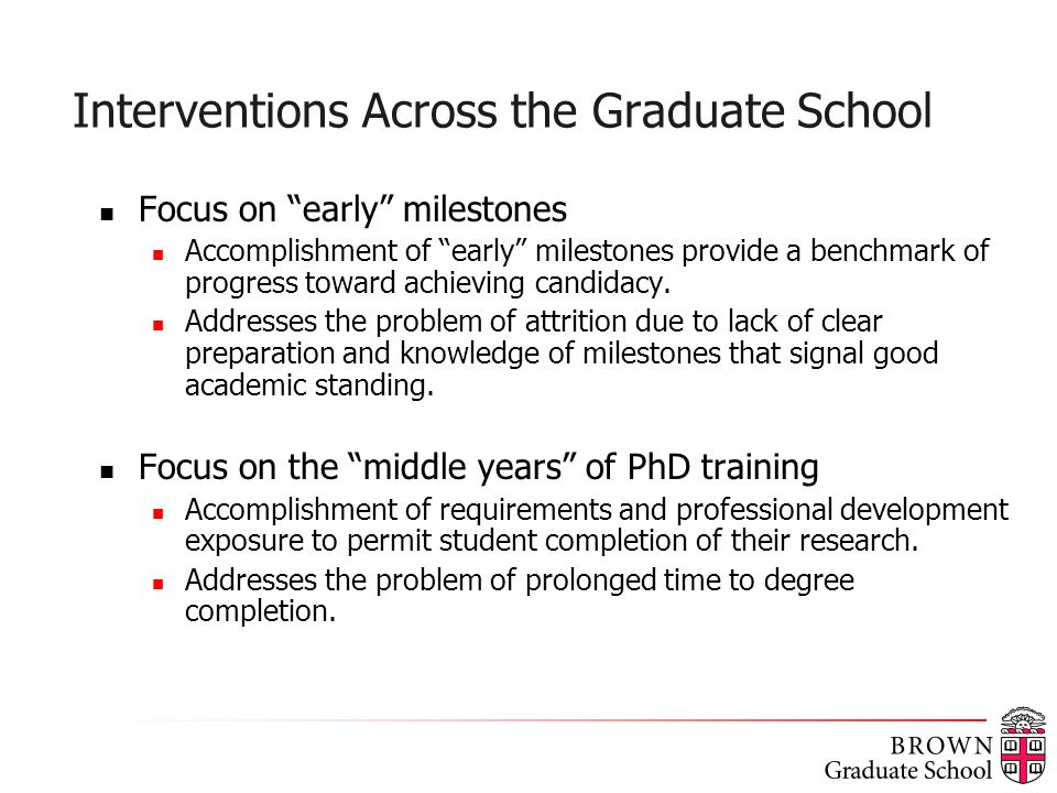 Interventions Across the Graduate School Focus on early milestones Accomplishment of early milestones provide a benchmark of progress toward achieving candidacy.