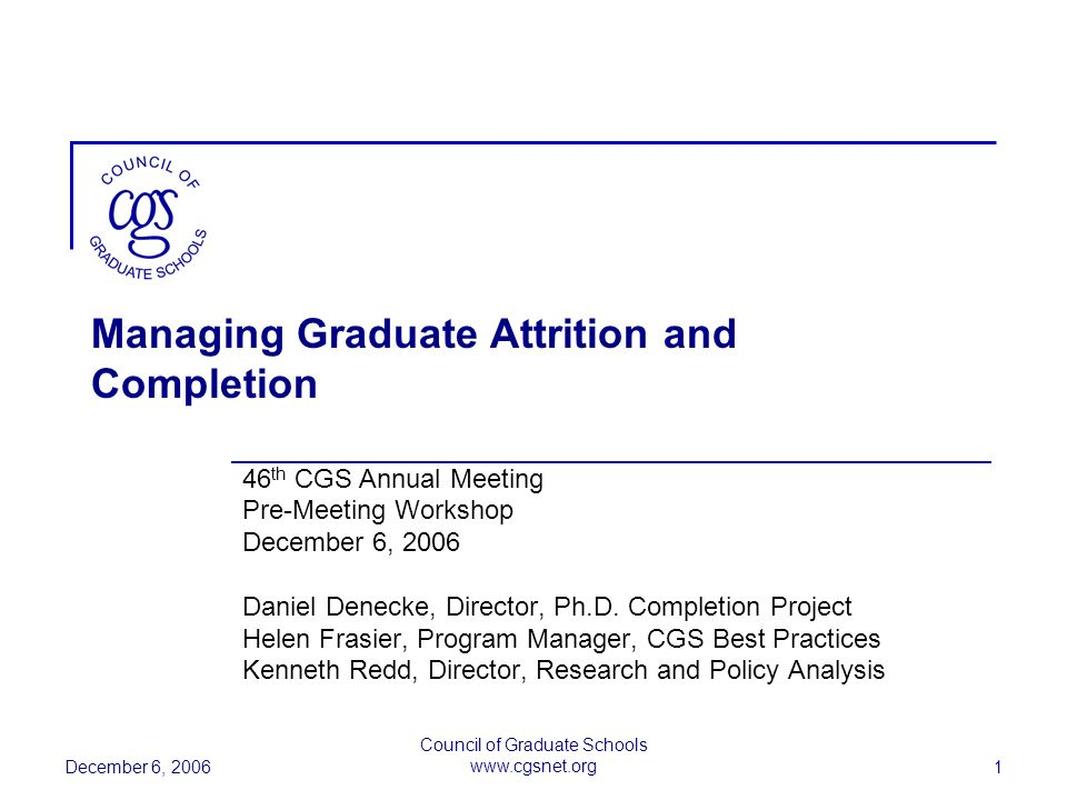 December 6, 2006 Council of Graduate Schools www.cgsnet.org 1 Managing Graduate Attrition and Completion 46 th CGS Annual Meeting Pre-Meeting Workshop December 6, 2006 Daniel Denecke, Director, Ph.D.