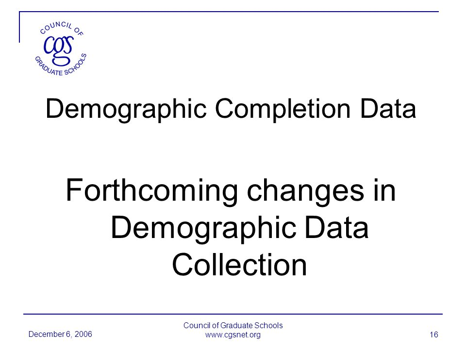 December 6, 2006 Council of Graduate Schools www.cgsnet.org 16 Demographic Completion Data Forthcoming changes in Demographic Data Collection