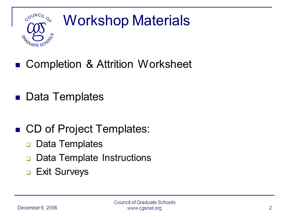 December 6, 2006 Council of Graduate Schools www.cgsnet.org 2 Workshop Materials Completion & Attrition Worksheet Data Templates CD of Project Templates: Data Templates Data Template Instructions Exit Surveys