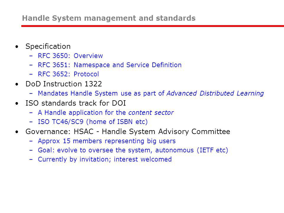 Specification –RFC 3650: Overview –RFC 3651: Namespace and Service Definition –RFC 3652: Protocol DoD Instruction 1322 –Mandates Handle System use as part of Advanced Distributed Learning ISO standards track for DOI –A Handle application for the content sector –ISO TC46/SC9 (home of ISBN etc) Governance: HSAC - Handle System Advisory Committee –Approx 15 members representing big users –Goal: evolve to oversee the system, autonomous (IETF etc) –Currently by invitation; interest welcomed Handle System management and standards