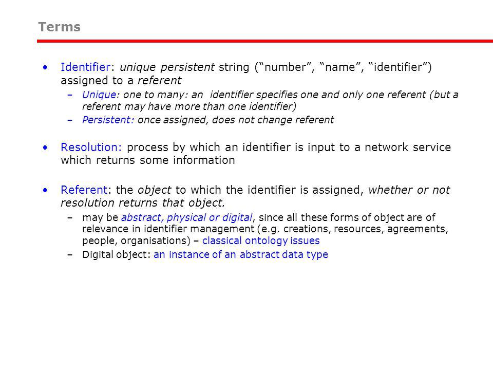 Identifier: unique persistent string (number, name, identifier) assigned to a referent –Unique: one to many: an identifier specifies one and only one referent (but a referent may have more than one identifier) –Persistent: once assigned, does not change referent Resolution: process by which an identifier is input to a network service which returns some information Referent: the object to which the identifier is assigned, whether or not resolution returns that object.