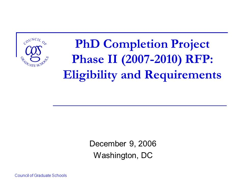 Council of Graduate Schools PhD Completion Project Phase II ( ) RFP: Eligibility and Requirements December 9, 2006 Washington, DC