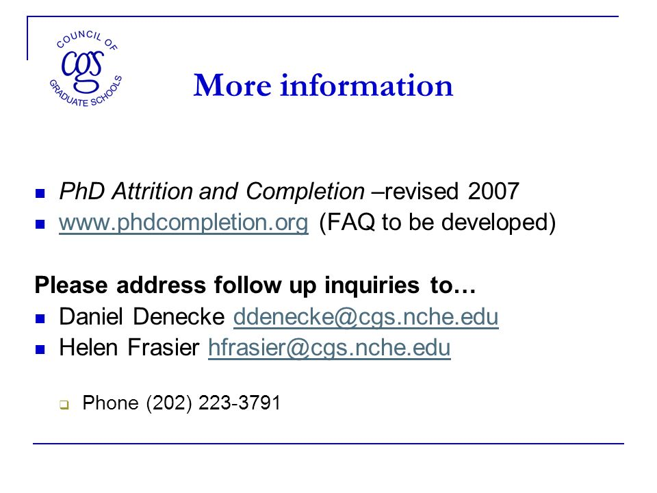 More information PhD Attrition and Completion –revised (FAQ to be developed)   Please address follow up inquiries to… Daniel Denecke Helen Frasier Phone (202)