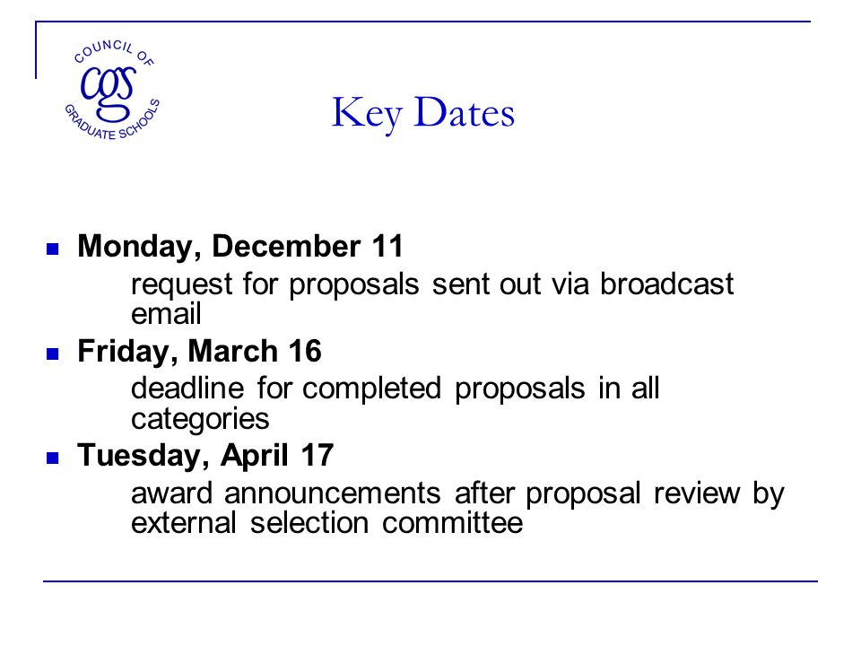 Key Dates Monday, December 11 request for proposals sent out via broadcast  Friday, March 16 deadline for completed proposals in all categories Tuesday, April 17 award announcements after proposal review by external selection committee