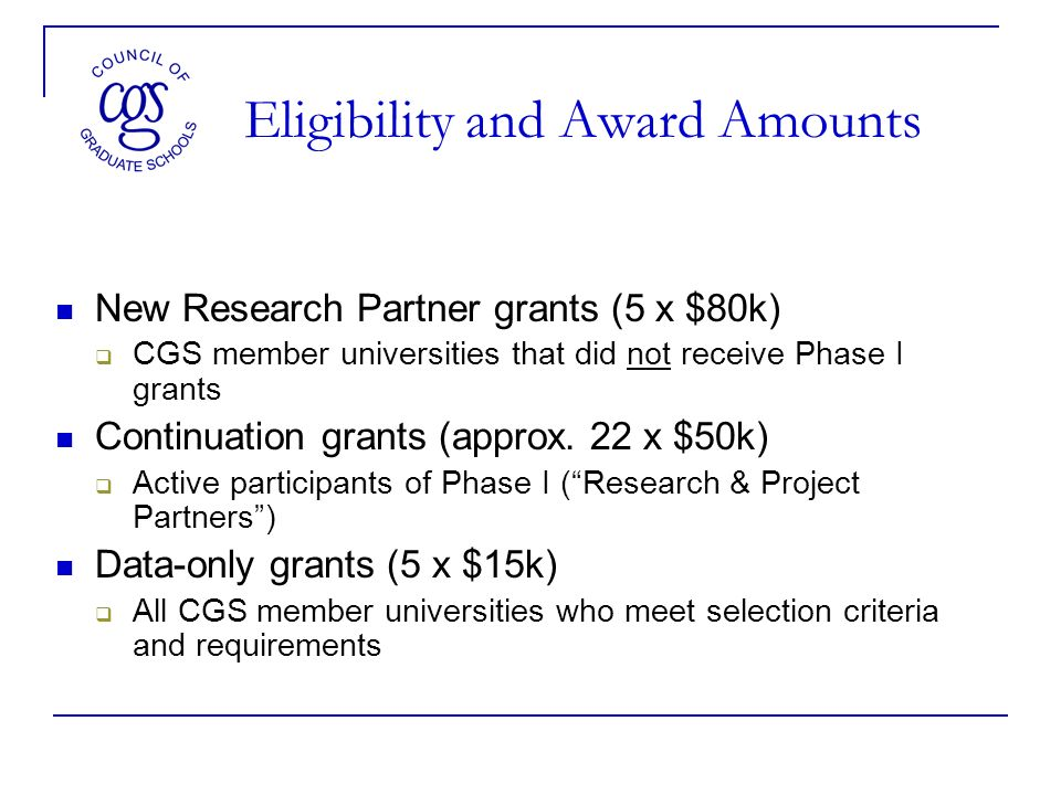 Eligibility and Award Amounts New Research Partner grants (5 x $80k) CGS member universities that did not receive Phase I grants Continuation grants (approx.