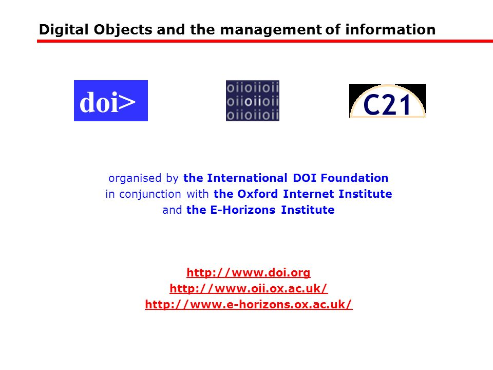 Digital Objects and the management of information organised by the International DOI Foundation in conjunction with the Oxford Internet Institute and the E-Horizons Institute http://www.doi.org http://www.oii.ox.ac.uk/ http://www.e-horizons.ox.ac.uk/ doi>
