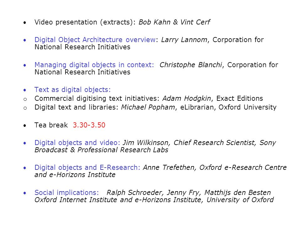 Video presentation (extracts): Bob Kahn & Vint Cerf Digital Object Architecture overview: Larry Lannom, Corporation for National Research Initiatives Managing digital objects in context: Christophe Blanchi, Corporation for National Research Initiatives Text as digital objects: o Commercial digitising text initiatives: Adam Hodgkin, Exact Editions o Digital text and libraries: Michael Popham, eLibrarian, Oxford University Tea break 3.30-3.50 Digital objects and video: Jim Wilkinson, Chief Research Scientist, Sony Broadcast & Professional Research Labs Digital objects and E-Research: Anne Trefethen, Oxford e-Research Centre and e-Horizons Institute Social implications: Ralph Schroeder, Jenny Fry, Matthijs den Besten Oxford Internet Institute and e-Horizons Institute, University of Oxford