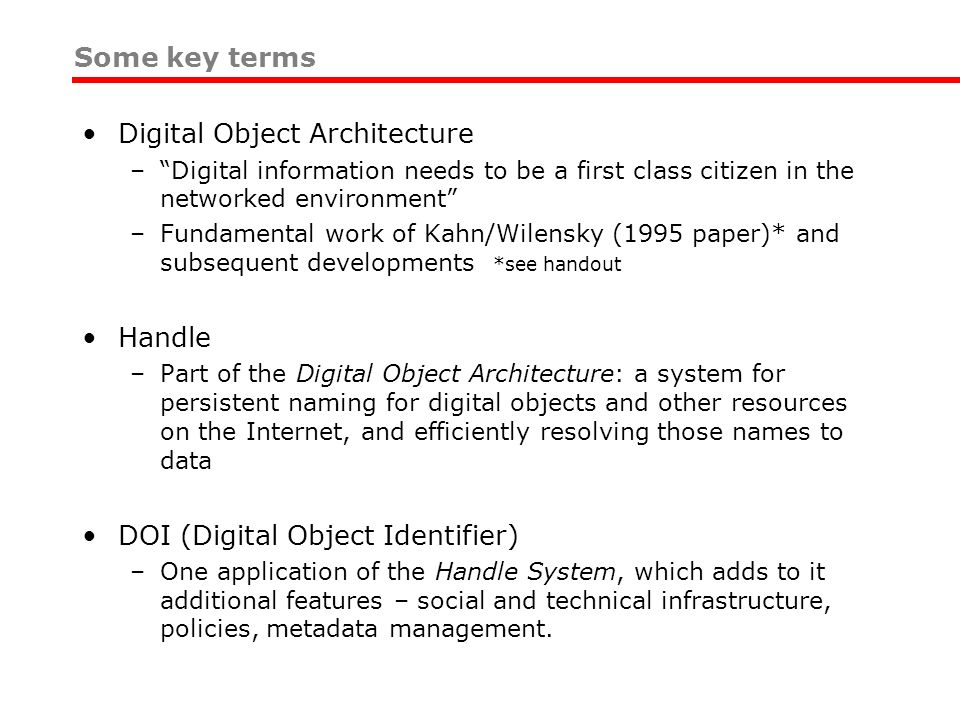 Digital Object Architecture –Digital information needs to be a first class citizen in the networked environment –Fundamental work of Kahn/Wilensky (1995 paper)* and subsequent developments *see handout Handle –Part of the Digital Object Architecture: a system for persistent naming for digital objects and other resources on the Internet, and efficiently resolving those names to data DOI (Digital Object Identifier) –One application of the Handle System, which adds to it additional features – social and technical infrastructure, policies, metadata management.