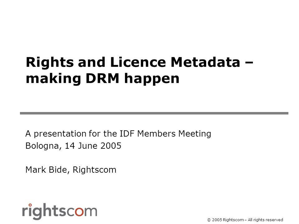 © 2005 Rightscom – All rights reserved Rights and Licence Metadata – making DRM happen A presentation for the IDF Members Meeting Bologna, 14 June 2005 Mark Bide, Rightscom