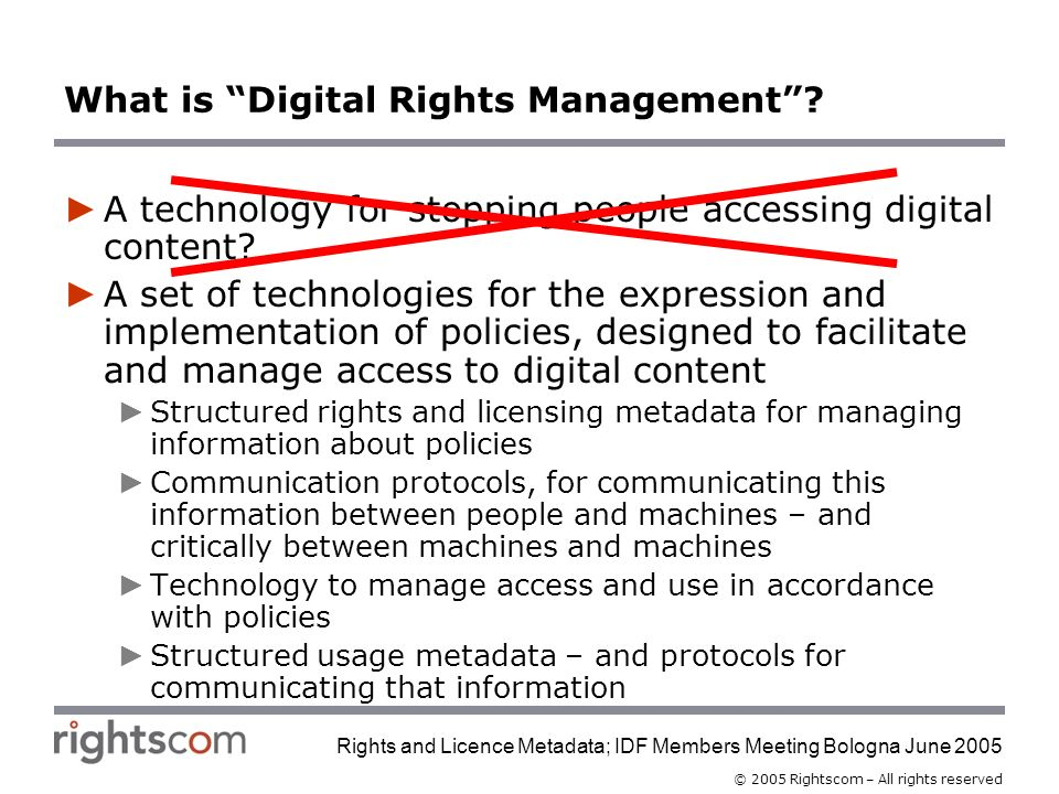 © 2005 Rightscom – All rights reserved Rights and Licence Metadata; IDF Members Meeting Bologna June 2005 What is Digital Rights Management.