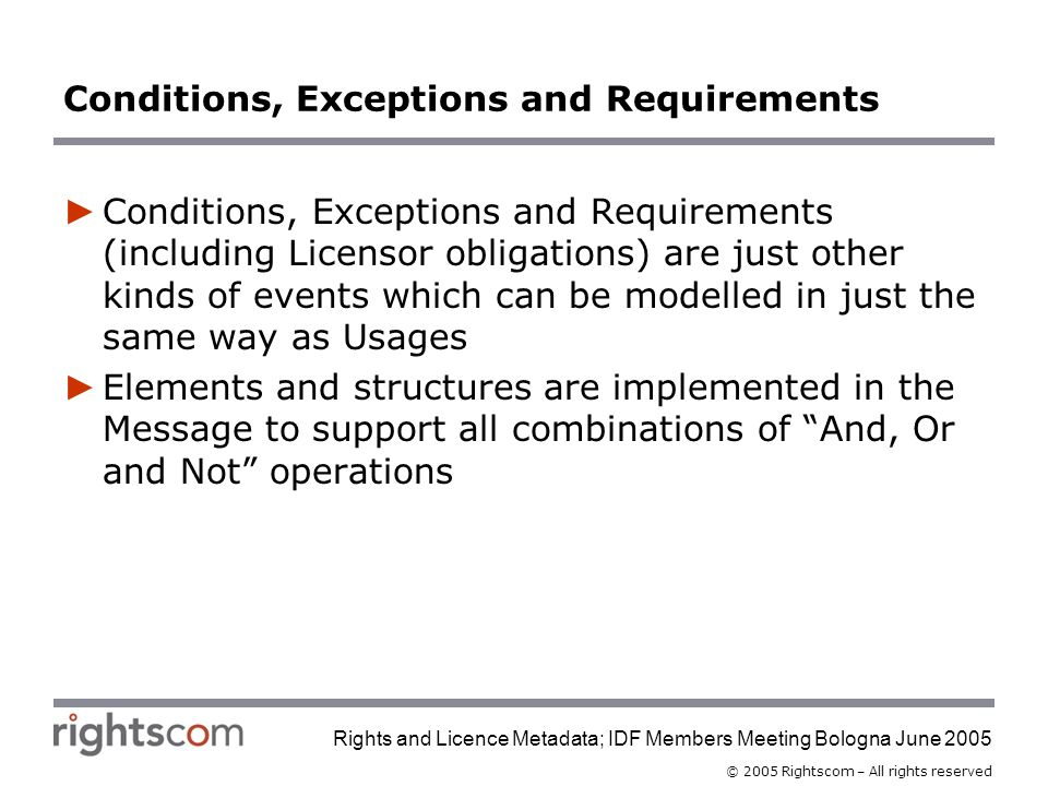 © 2005 Rightscom – All rights reserved Rights and Licence Metadata; IDF Members Meeting Bologna June 2005 Conditions, Exceptions and Requirements Conditions, Exceptions and Requirements (including Licensor obligations) are just other kinds of events which can be modelled in just the same way as Usages Elements and structures are implemented in the Message to support all combinations of And, Or and Not operations