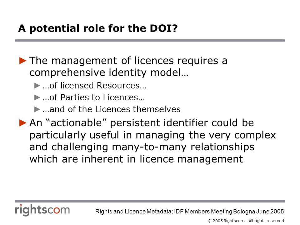 © 2005 Rightscom – All rights reserved Rights and Licence Metadata; IDF Members Meeting Bologna June 2005 A potential role for the DOI.