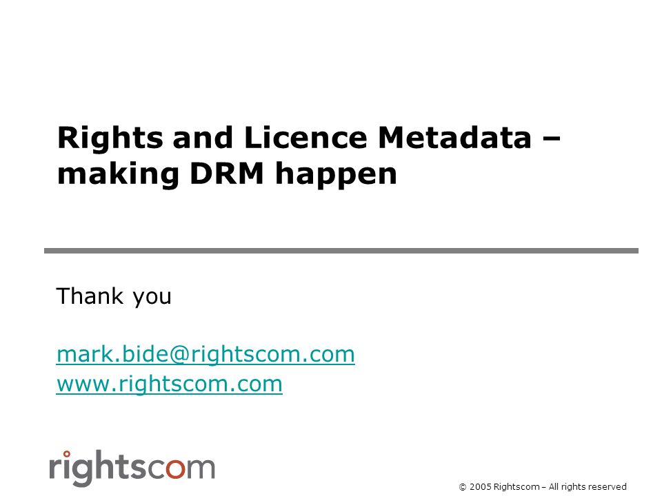 © 2005 Rightscom – All rights reserved Rights and Licence Metadata – making DRM happen Thank you mark.bide@rightscom.com www.rightscom.com