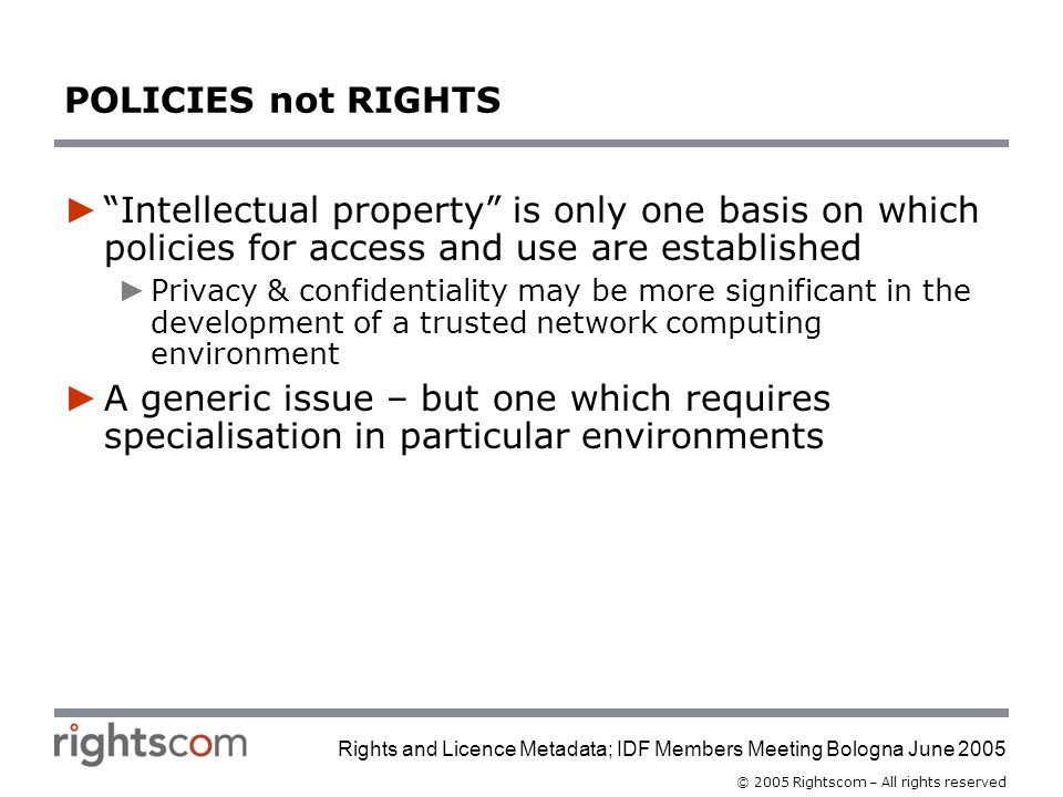 © 2005 Rightscom – All rights reserved Rights and Licence Metadata; IDF Members Meeting Bologna June 2005 POLICIES not RIGHTS Intellectual property is only one basis on which policies for access and use are established Privacy & confidentiality may be more significant in the development of a trusted network computing environment A generic issue – but one which requires specialisation in particular environments