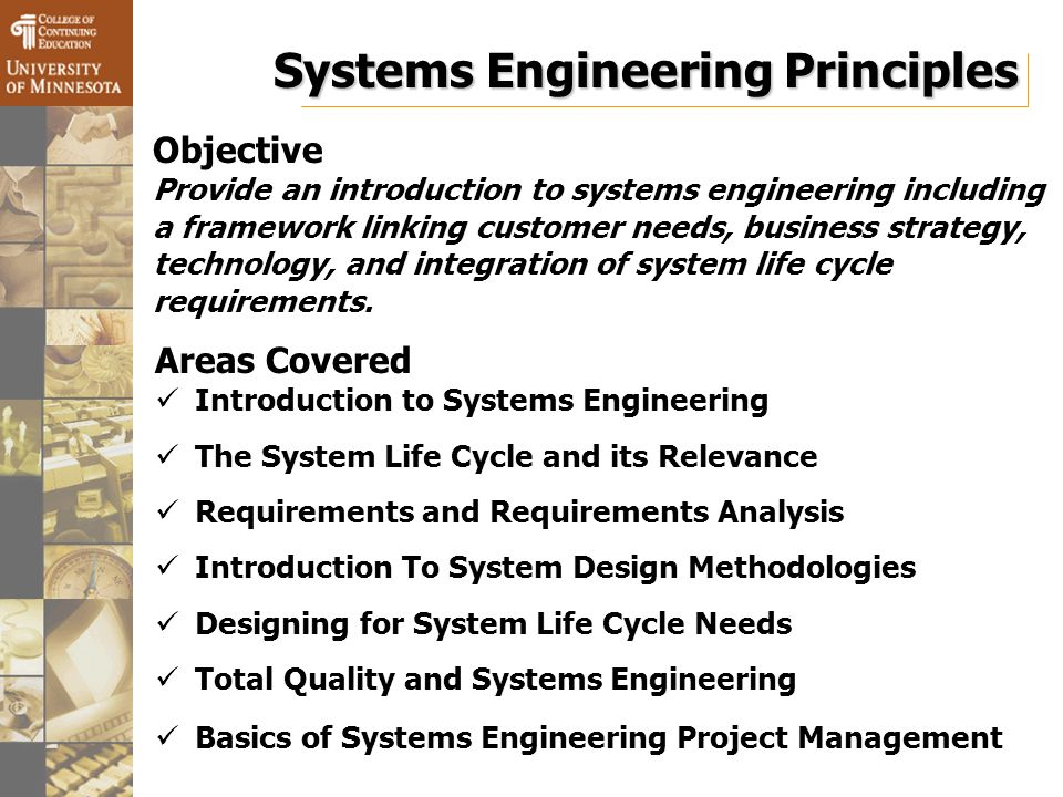 Systems Engineering Principles Objective Provide an introduction to systems engineering including a framework linking customer needs, business strategy, technology, and integration of system life cycle requirements.