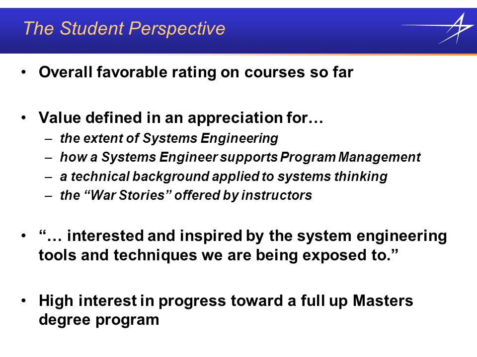 The Student Perspective Overall favorable rating on courses so far Value defined in an appreciation for… –the extent of Systems Engineering –how a Systems Engineer supports Program Management –a technical background applied to systems thinking –the War Stories offered by instructors … interested and inspired by the system engineering tools and techniques we are being exposed to.
