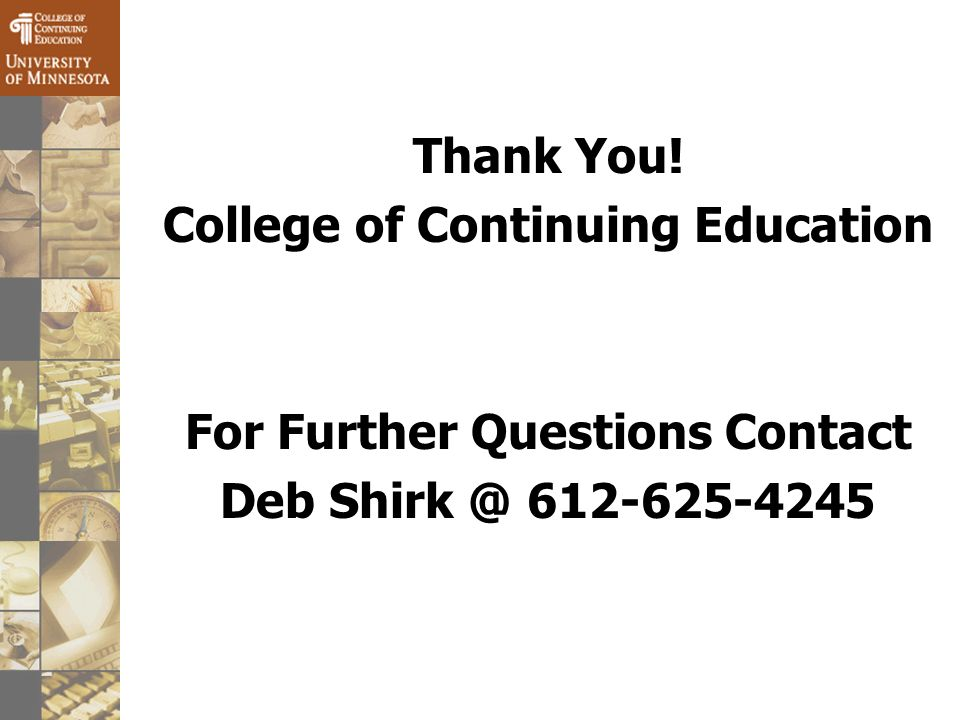 Thank You! College of Continuing Education For Further Questions Contact Deb Shirk @ 612-625-4245