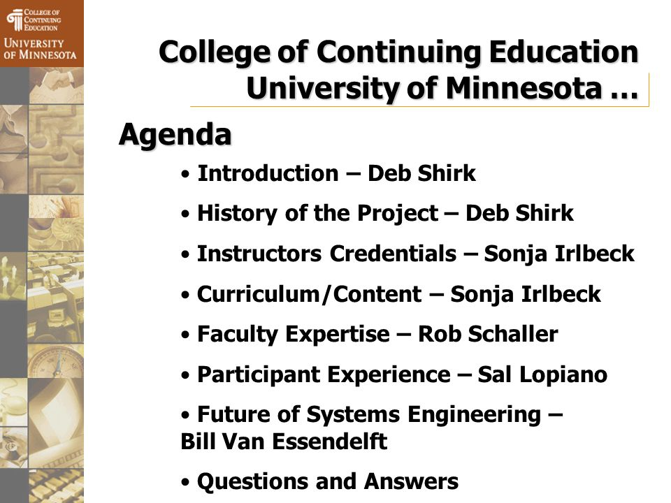 College of Continuing Education University of Minnesota… College of Continuing Education University of Minnesota … Introduction – Deb Shirk History of the Project – Deb Shirk Instructors Credentials – Sonja Irlbeck Curriculum/Content – Sonja Irlbeck Faculty Expertise – Rob Schaller Participant Experience – Sal Lopiano Future of Systems Engineering – Bill Van Essendelft Questions and Answers Agenda