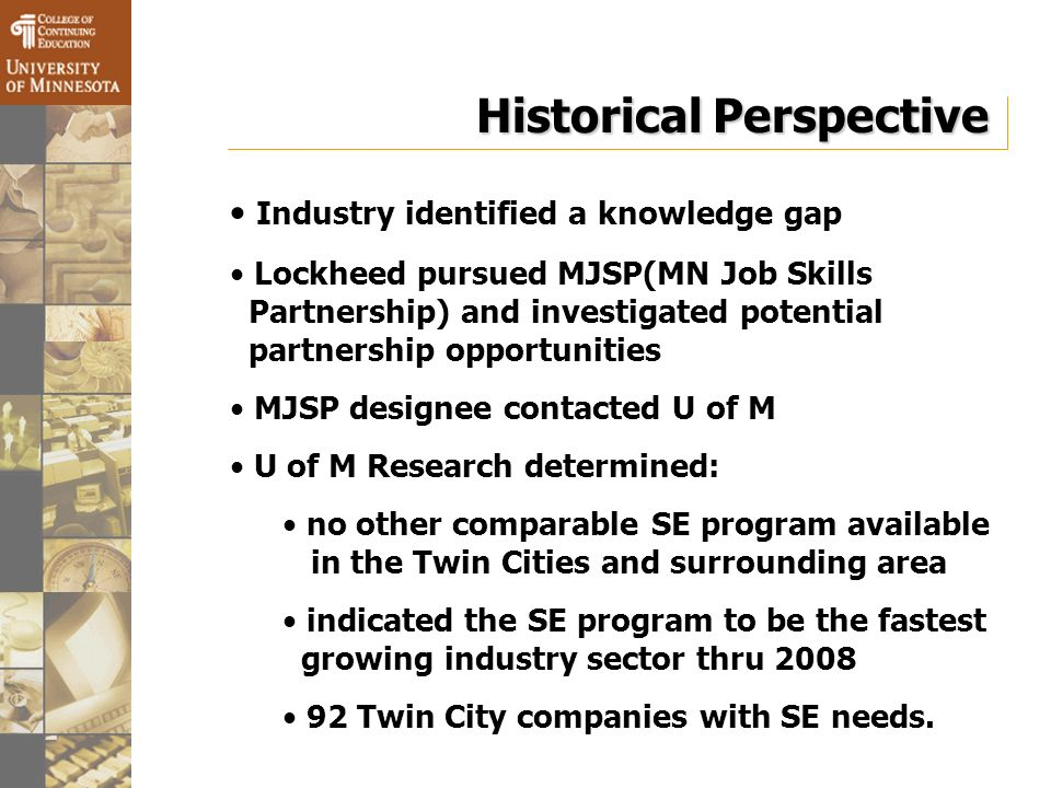 Historical Perspective Industry identified a knowledge gap Lockheed pursued MJSP(MN Job Skills Partnership) and investigated potential partnership opportunities MJSP designee contacted U of M U of M Research determined: no other comparable SE program available in the Twin Cities and surrounding area indicated the SE program to be the fastest growing industry sector thru 2008 92 Twin City companies with SE needs.