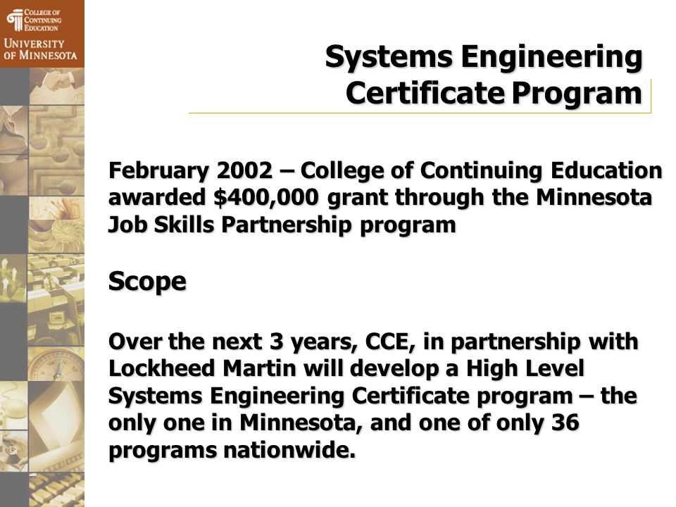 Systems Engineering Certificate Program February 2002 – College of Continuing Education awarded $400,000 grant through the Minnesota Job Skills Partnership program Scope Over the next 3 years, CCE, in partnership with Lockheed Martin will develop a High Level Systems Engineering Certificate program – the only one in Minnesota, and one of only 36 programs nationwide.
