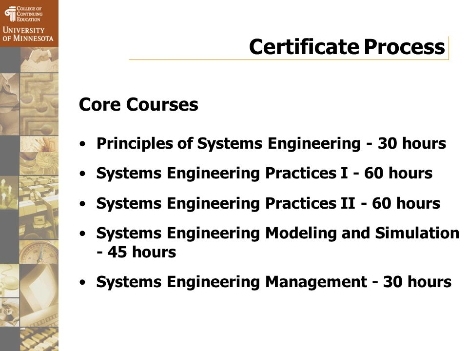 Certificate Process Core Courses Principles of Systems Engineering - 30 hours Systems Engineering Practices I - 60 hours Systems Engineering Practices II - 60 hours Systems Engineering Modeling and Simulation - 45 hours Systems Engineering Management - 30 hours