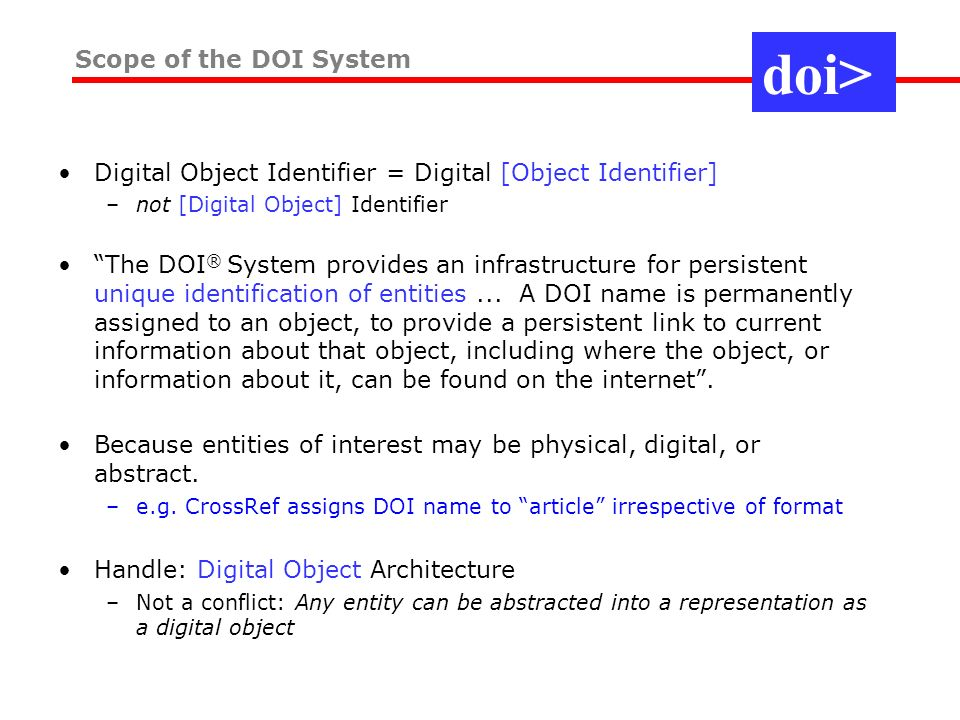 Digital Object Identifier = Digital [Object Identifier] –not [Digital Object] Identifier The DOI ® System provides an infrastructure for persistent unique identification of entities...