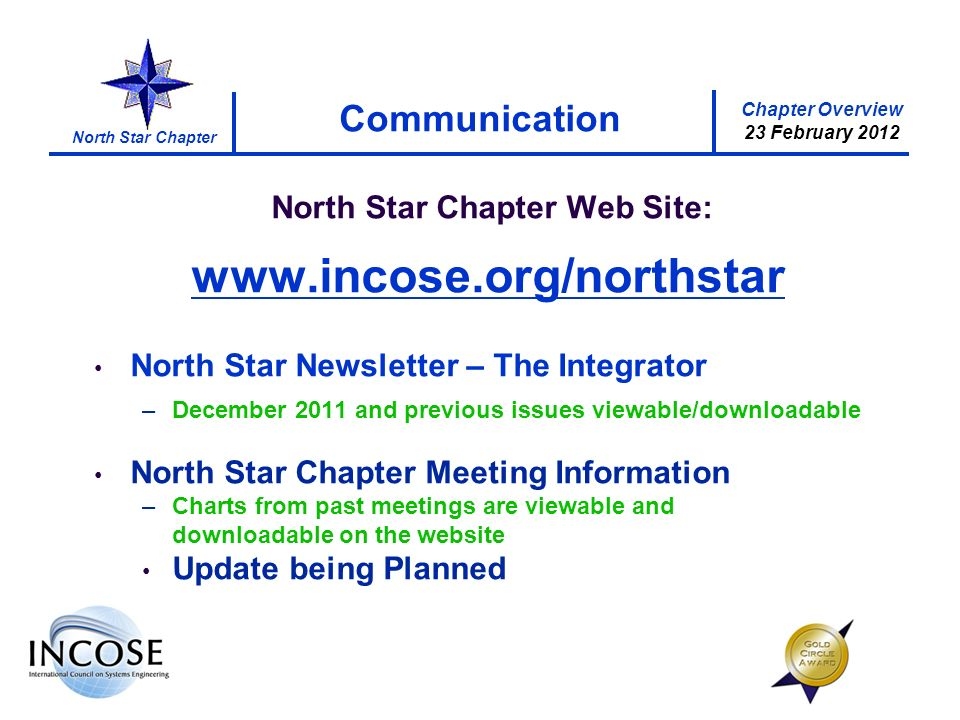 Chapter Overview 23 February 2012 North Star Chapter Communication North Star Chapter Web Site: www.incose.org/northstar North Star Newsletter – The Integrator –December 2011 and previous issues viewable/downloadable North Star Chapter Meeting Information –Charts from past meetings are viewable and downloadable on the website Update being Planned